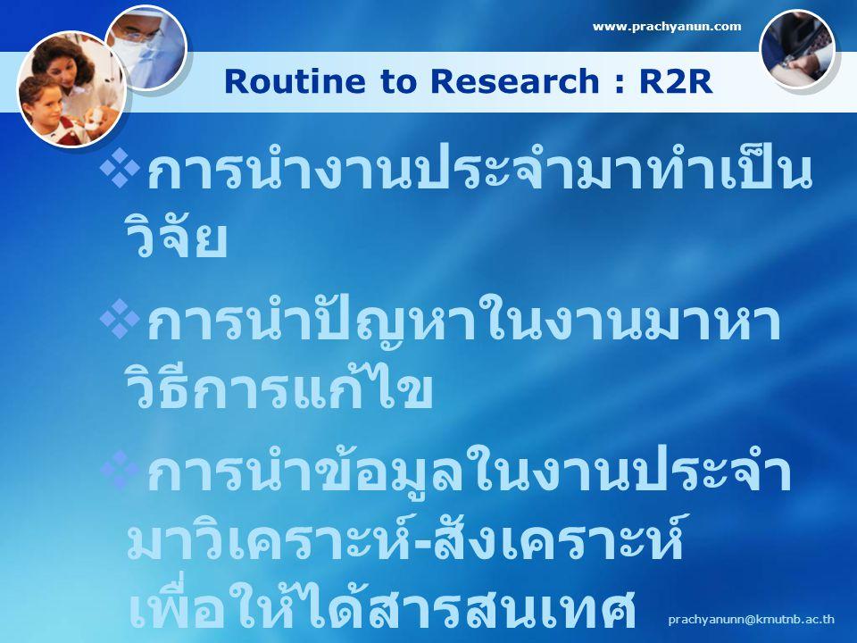 Routine to Research : R2R  การนำงานประจำมาทำเป็น วิจัย  การนำปัญหาในงานมาหา วิธีการแก้ไข  การนำข้อมูลในงานประจำ มาวิเคราะห์ - สังเคราะห์ เพื่อให้ได