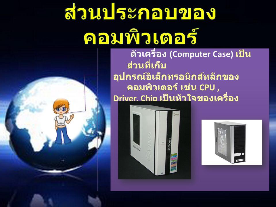 ตัวเครื่อง (Computer Case) เป็น ส่วนที่เก็บ อุปกรณ์อิเล็กทรอนิกส์หลักของ คอมพิวเตอร์ เช่น CPU, Driver, Chip เป็นหัวใจของเครื่อง ตัวเครื่อง (Computer C