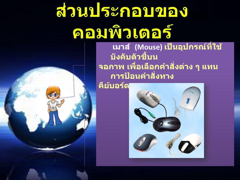 เมาส์ (Mouse) เป็นอุปกรณ์ที่ใช้ บังคับตัวชี้บน จอภาพ เพื่อเลือกคำสั่งต่าง ๆ แทน การป้อนคำสั่งทาง คีย์บอร์ด เมาส์ (Mouse) เป็นอุปกรณ์ที่ใช้ บังคับตัวชี