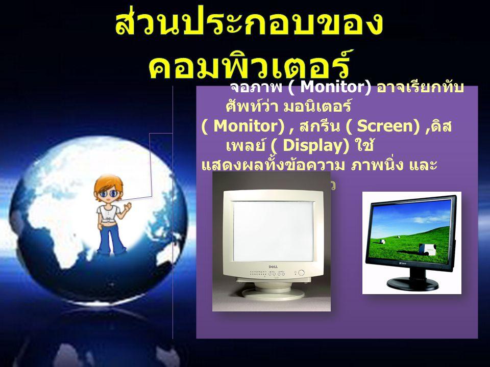 จอภาพ ( Monitor) อาจเรียกทับ ศัพท์ว่า มอนิเตอร์ ( Monitor), สกรีน ( Screen), ดิส เพลย์ ( Display) ใช้ แสดงผลทั้งข้อความ ภาพนิ่ง และ ภาพเคลื่อนไหว จอภา