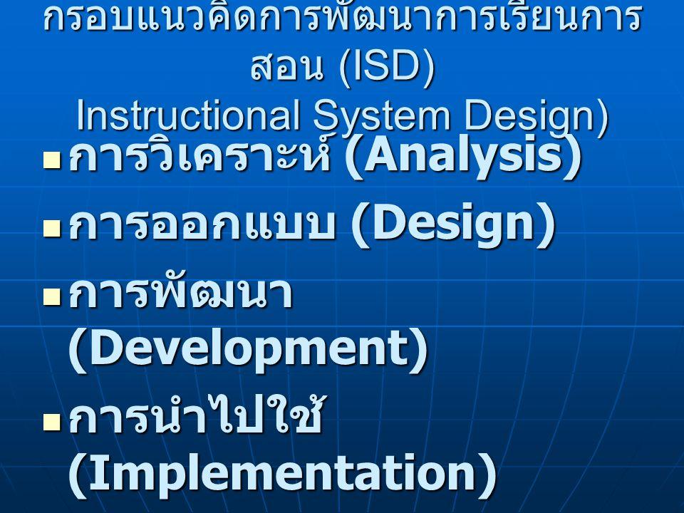 กรอบแนวคิดการพัฒนาการเรียนการ สอน (ISD) Instructional System Design) การวิเคราะห์ (Analysis) การวิเคราะห์ (Analysis) การออกแบบ (Design) การออกแบบ (Design) การพัฒนา (Development) การพัฒนา (Development) การนำไปใช้ (Implementation) การนำไปใช้ (Implementation) การประเมินผล (Evaluation) การประเมินผล (Evaluation)