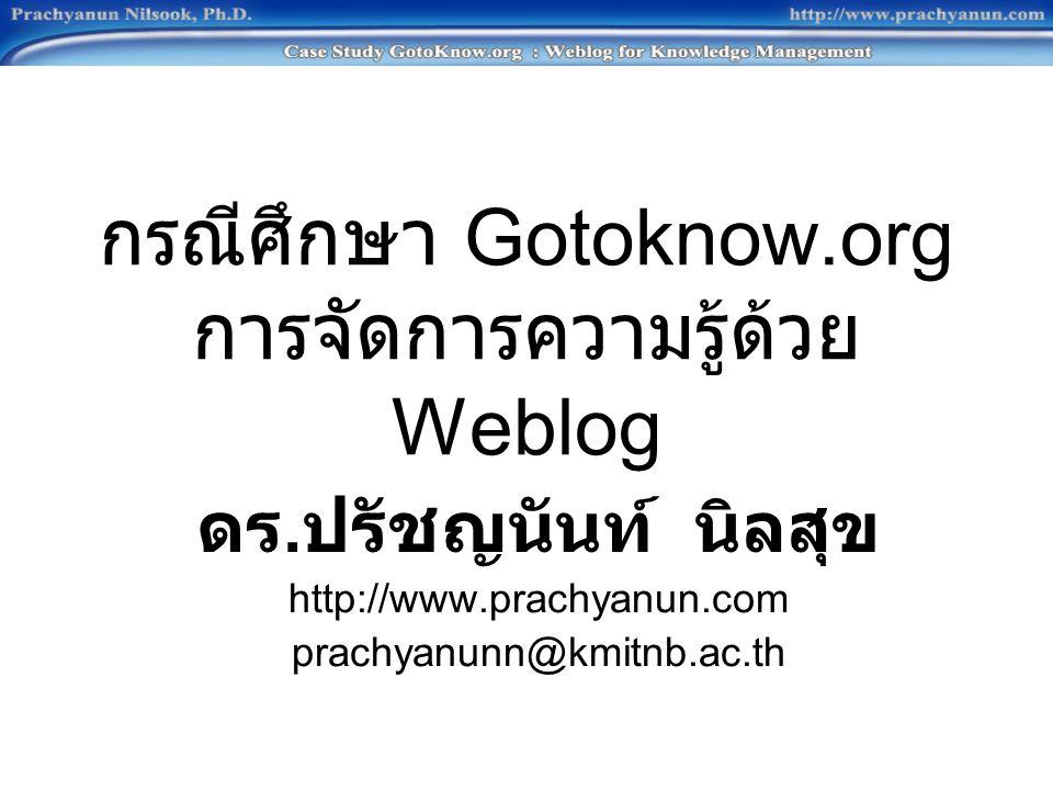 กรณีศึกษา Gotoknow.org การจัดการความรู้ด้วย Weblog ดร. ปรัชญนันท์ นิลสุข http://www.prachyanun.com prachyanunn@kmitnb.ac.th