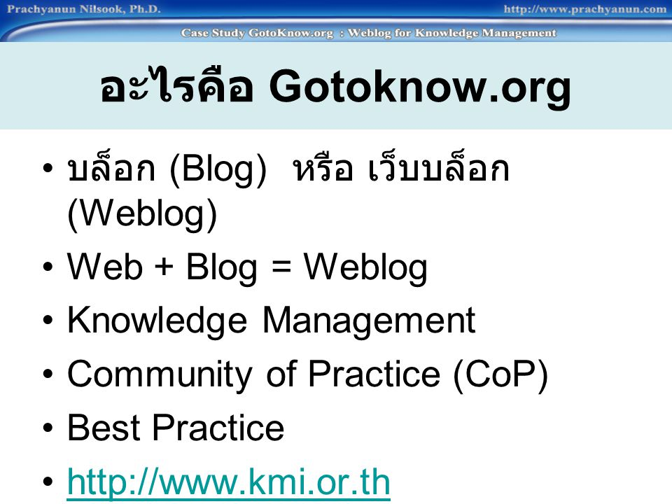 อะไรคือ Gotoknow.org บล็อก (Blog) หรือ เว็บบล็อก (Weblog) Web + Blog = Weblog Knowledge Management Community of Practice (CoP) Best Practice http://ww