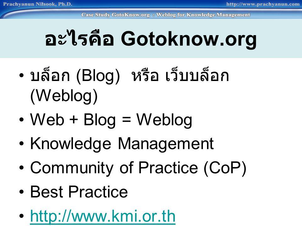 อะไรคือ Gotoknow.org บล็อก (Blog) หรือ เว็บบล็อก (Weblog) Web + Blog = Weblog Knowledge Management Community of Practice (CoP) Best Practice http://www.kmi.or.th