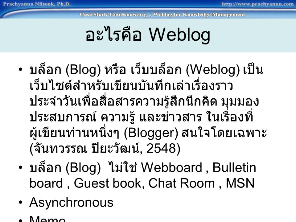 อะไรคือ Weblog บล็อก (Blog) หรือ เว็บบล็อก (Weblog) เป็น เว็บไซต์สำหรับเขียนบันทึกเล่าเรื่องราว ประจำวันเพื่อสื่อสารความรู้สึกนึกคิด มุมมอง ประสบการณ์