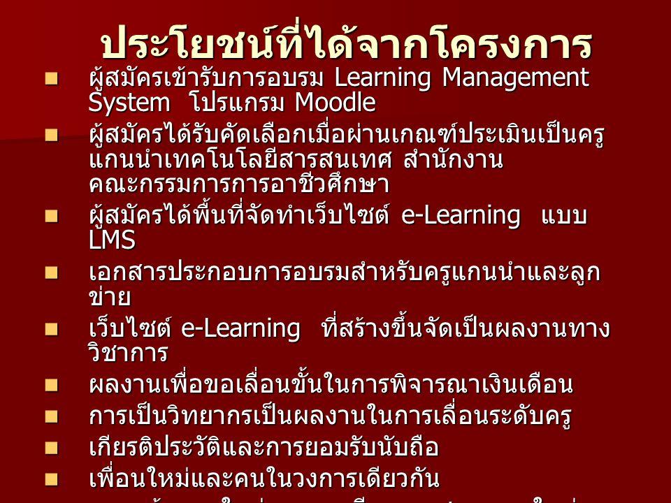 ประโยชน์ที่ได้จากโครงการ ผู้สมัครเข้ารับการอบรม Learning Management System โปรแกรม Moodle ผู้สมัครเข้ารับการอบรม Learning Management System โปรแกรม Moodle ผู้สมัครได้รับคัดเลือกเมื่อผ่านเกณฑ์ประเมินเป็นครู แกนนำเทคโนโลยีสารสนเทศ สำนักงาน คณะกรรมการการอาชีวศึกษา ผู้สมัครได้รับคัดเลือกเมื่อผ่านเกณฑ์ประเมินเป็นครู แกนนำเทคโนโลยีสารสนเทศ สำนักงาน คณะกรรมการการอาชีวศึกษา ผู้สมัครได้พื้นที่จัดทำเว็บไซต์ e-Learning แบบ LMS ผู้สมัครได้พื้นที่จัดทำเว็บไซต์ e-Learning แบบ LMS เอกสารประกอบการอบรมสำหรับครูแกนนำและลูก ข่าย เอกสารประกอบการอบรมสำหรับครูแกนนำและลูก ข่าย เว็บไซต์ e-Learning ที่สร้างขึ้นจัดเป็นผลงานทาง วิชาการ เว็บไซต์ e-Learning ที่สร้างขึ้นจัดเป็นผลงานทาง วิชาการ ผลงานเพื่อขอเลื่อนขั้นในการพิจารณาเงินเดือน ผลงานเพื่อขอเลื่อนขั้นในการพิจารณาเงินเดือน การเป็นวิทยากรเป็นผลงานในการเลื่อนระดับครู การเป็นวิทยากรเป็นผลงานในการเลื่อนระดับครู เกียรติประวัติและการยอมรับนับถือ เกียรติประวัติและการยอมรับนับถือ เพื่อนใหม่และคนในวงการเดียวกัน เพื่อนใหม่และคนในวงการเดียวกัน ความท้าทายใหม่และการเรียนการสอนแบบใหม่ ๆ สำหรับลูกศิษย์ ความท้าทายใหม่และการเรียนการสอนแบบใหม่ ๆ สำหรับลูกศิษย์ การจัดการเรียนการสอนผ่านเว็บเสนอเป็นงานวิจัยได้ การจัดการเรียนการสอนผ่านเว็บเสนอเป็นงานวิจัยได้ ฯลฯ ฯลฯ