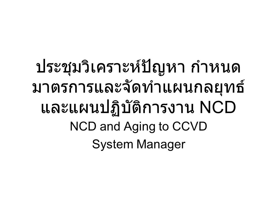ประชุมวิเคราะห์ปัญหา กำหนด มาตรการและจัดทำแผนกลยุทธ์ และแผนปฏิบัติการงาน NCD NCD and Aging to CCVD System Manager