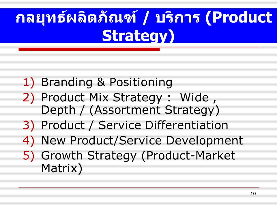 10 1)Branding & Positioning 2)Product Mix Strategy : Wide, Depth / (Assortment Strategy) 3)Product / Service Differentiation 4)New Product/Service Development 5)Growth Strategy (Product-Market Matrix) กลยุทธ์ผลิตภัณฑ์ / บริการ (Product Strategy)