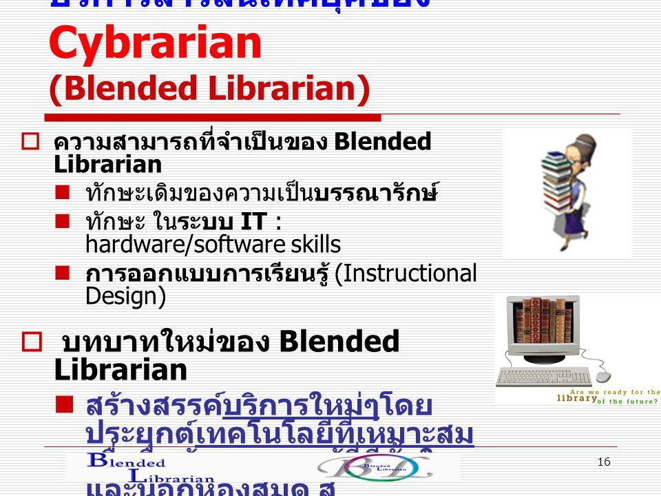 16 บริการสารสนเทศยุคของ Cybrarian (Blended Librarian)  ความสามารถที่จำเป็นของ Blended Librarian ทักษะเดิมของความเป็นบรรณารักษ์ ทักษะ ในระบบ IT : hardware/software skills การออกแบบการเรียนรู้ (Instructional Design)  บทบาทใหม่ของ Blended Librarian สร้างสรรค์บริการใหม่ๆโดย ประยุกต์เทคโนโลยีที่เหมาะสม เพื่อสื่อข้อมูลความรู้ที่มีทั้งใน และนอกห้องสมุด สู่ กลุ่มเป้าหมายอย่างมี ประสิทธิภาพ