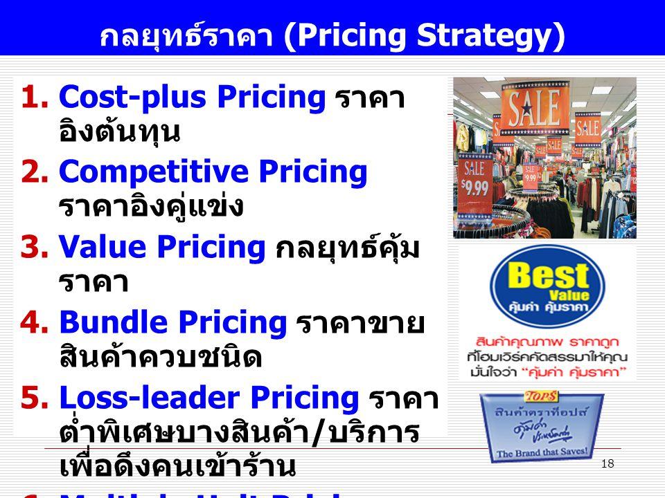 18 กลยุทธ์ราคา (Pricing Strategy) 1.Cost-plus Pricing ราคา อิงต้นทุน 2.Competitive Pricing ราคาอิงคู่แข่ง 3.Value Pricing กลยุทธ์คุ้ม ราคา 4.Bundle Pricing ราคาขาย สินค้าควบชนิด 5.Loss-leader Pricing ราคา ต่ำพิเศษบางสินค้า / บริการ เพื่อดึงคนเข้าร้าน 6.Multiple Unit Pricing ราคาถูกเมื่อซึ้อมาก