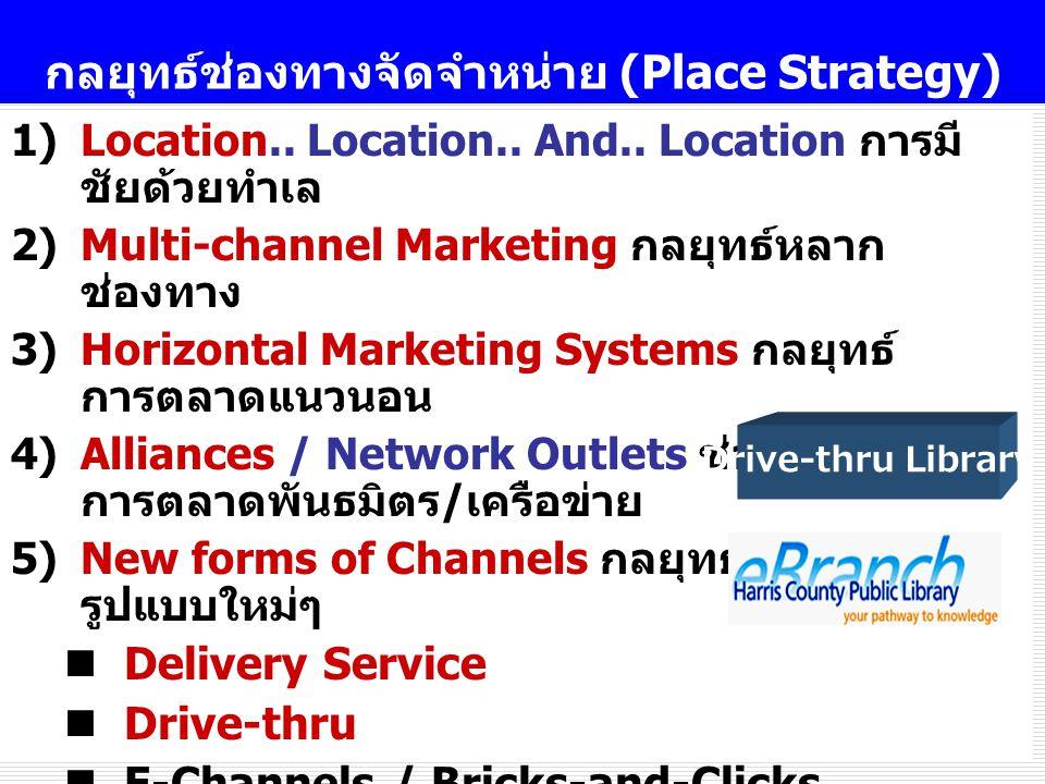 20 กลยุทธ์ช่องทางจัดจำหน่าย (Place Strategy) 1)Location.. Location.. And.. Location การมี ชัยด้วยทำเล 2)Multi-channel Marketing กลยุทธ์หลาก ช่องทาง 3)