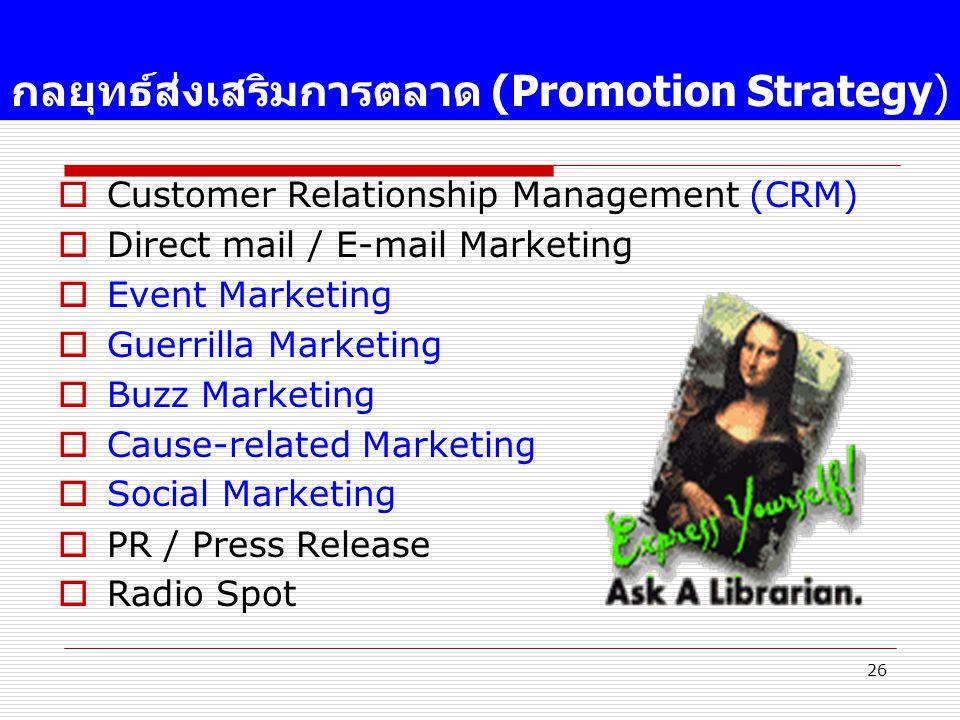26 กลยุทธ์ส่งเสริมการตลาด (Promotion Strategy)  Customer Relationship Management (CRM)  Direct mail / E-mail Marketing  Event Marketing  Guerrilla Marketing  Buzz Marketing  Cause-related Marketing  Social Marketing  PR / Press Release  Radio Spot