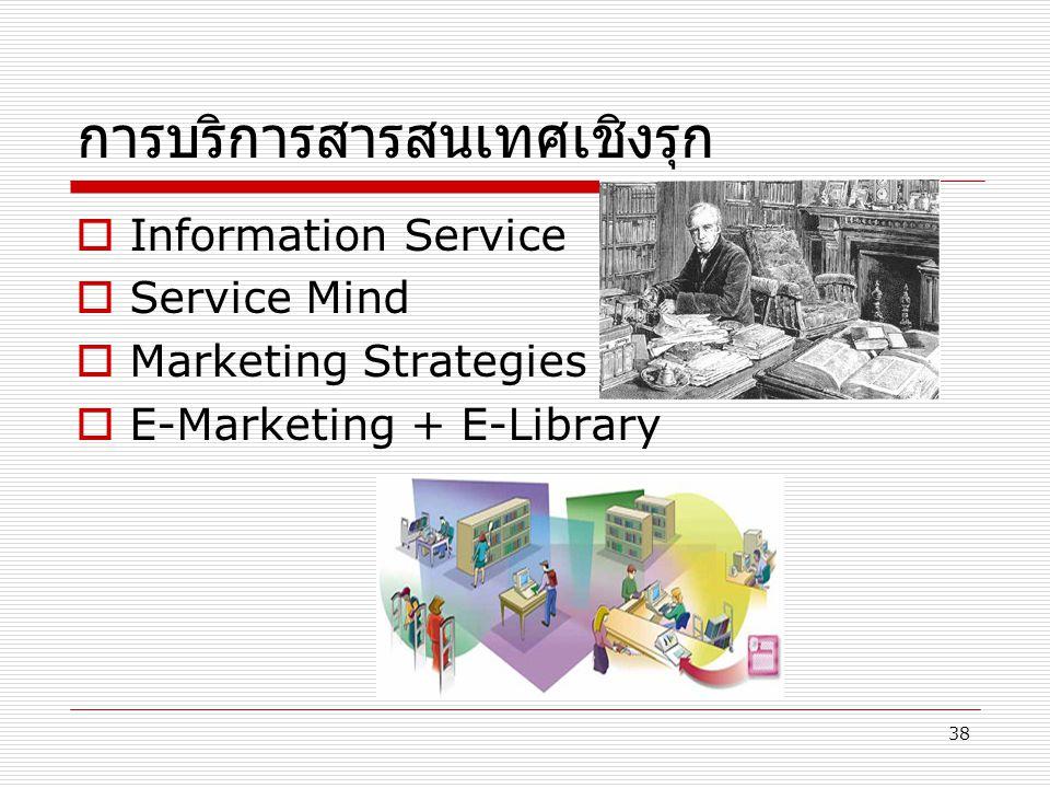 38 การบริการสารสนเทศเชิงรุก  Information Service  Service Mind  Marketing Strategies  E-Marketing + E-Library