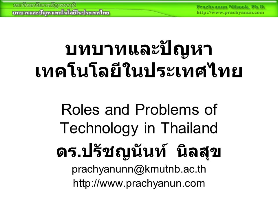 บทบาทและปัญหา เทคโนโลยีในประเทศไทย Roles and Problems of Technology in Thailand ดร. ปรัชญนันท์ นิลสุข prachyanunn@kmutnb.ac.th http://www.prachyanun.c