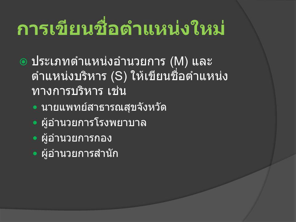  ประเภทตำแหน่งอำนวยการ (M) และ ตำแหน่งบริหาร (S) ให้เขียนชื่อตำแหน่ง ทางการบริหาร เช่น นายแพทย์สาธารณสุขจังหวัด ผู้อำนวยการโรงพยาบาล ผู้อำนวยการกอง ผู้อำนวยการสำนัก การเขียนชื่อตำแหน่งใหม่