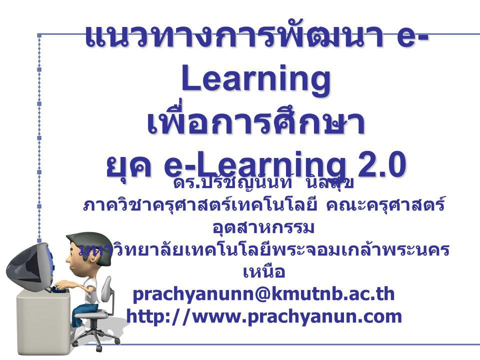 แนวทางการพัฒนา e- Learning เพื่อการศึกษา ยุค e-Learning 2.0 ดร. ปรัชญนันท์ นิลสุข ภาควิชาครุศาสตร์เทคโนโลยี คณะครุศาสตร์ อุตสาหกรรม มหาวิทยาลัยเทคโนโล