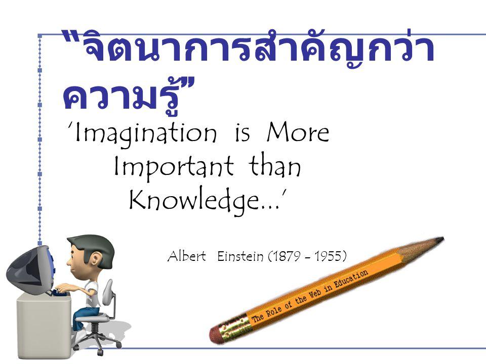 """"""" จิตนาการสำคัญกว่า ความรู้ """" 'Imagination is More Important than Knowledge...' Albert Einstein (1879 - 1955)"""