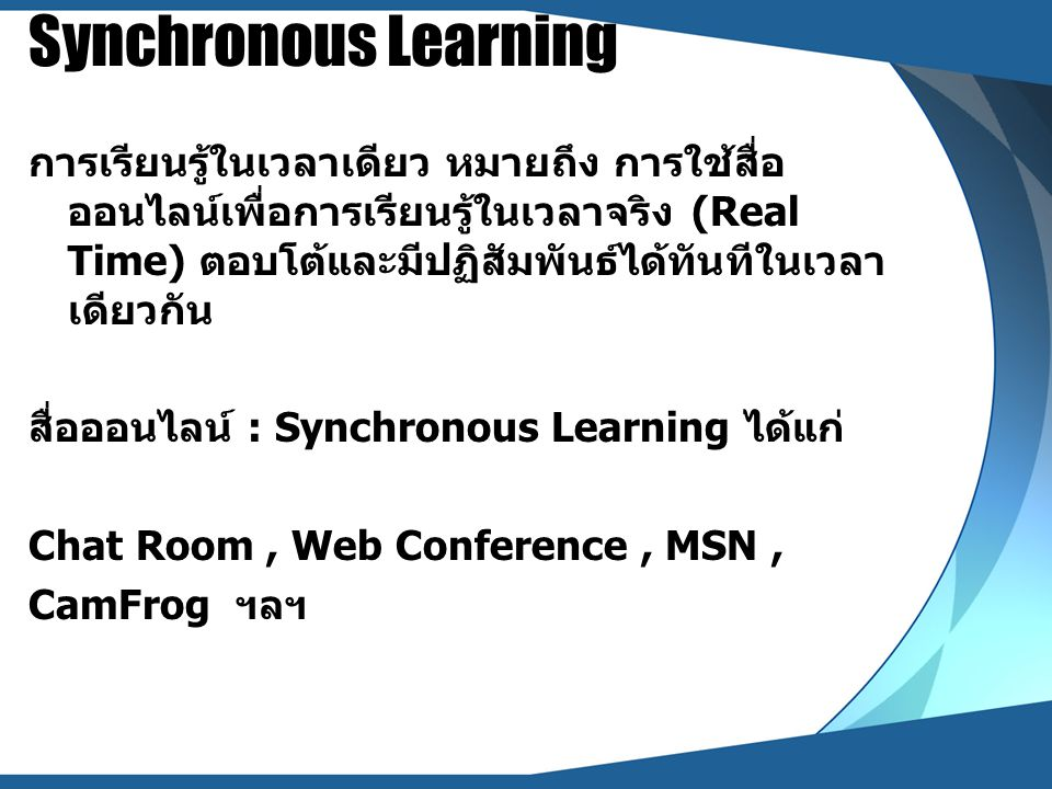 Synchronous Learning การเรียนรู้ในเวลาเดียว หมายถึง การใช้สื่อ ออนไลน์เพื่อการเรียนรู้ในเวลาจริง (Real Time) ตอบโต้และมีปฏิสัมพันธ์ได้ทันทีในเวลา เดีย