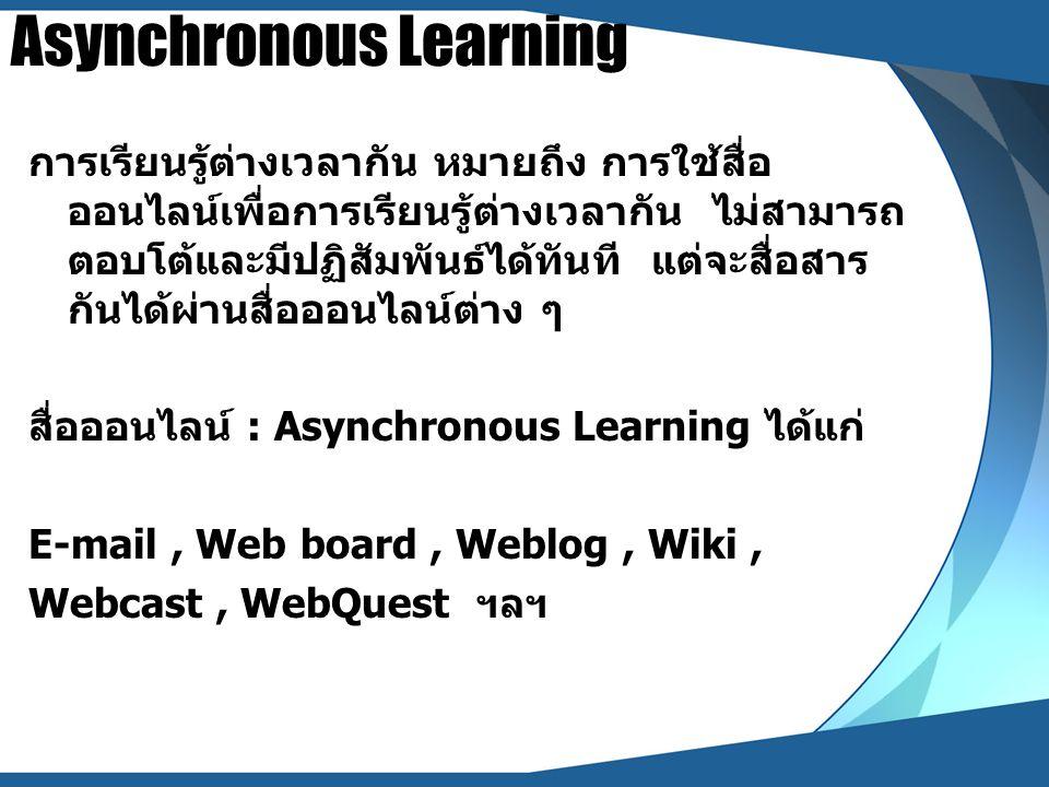 Asynchronous Learning การเรียนรู้ต่างเวลากัน หมายถึง การใช้สื่อ ออนไลน์เพื่อการเรียนรู้ต่างเวลากัน ไม่สามารถ ตอบโต้และมีปฏิสัมพันธ์ได้ทันที แต่จะสื่อส