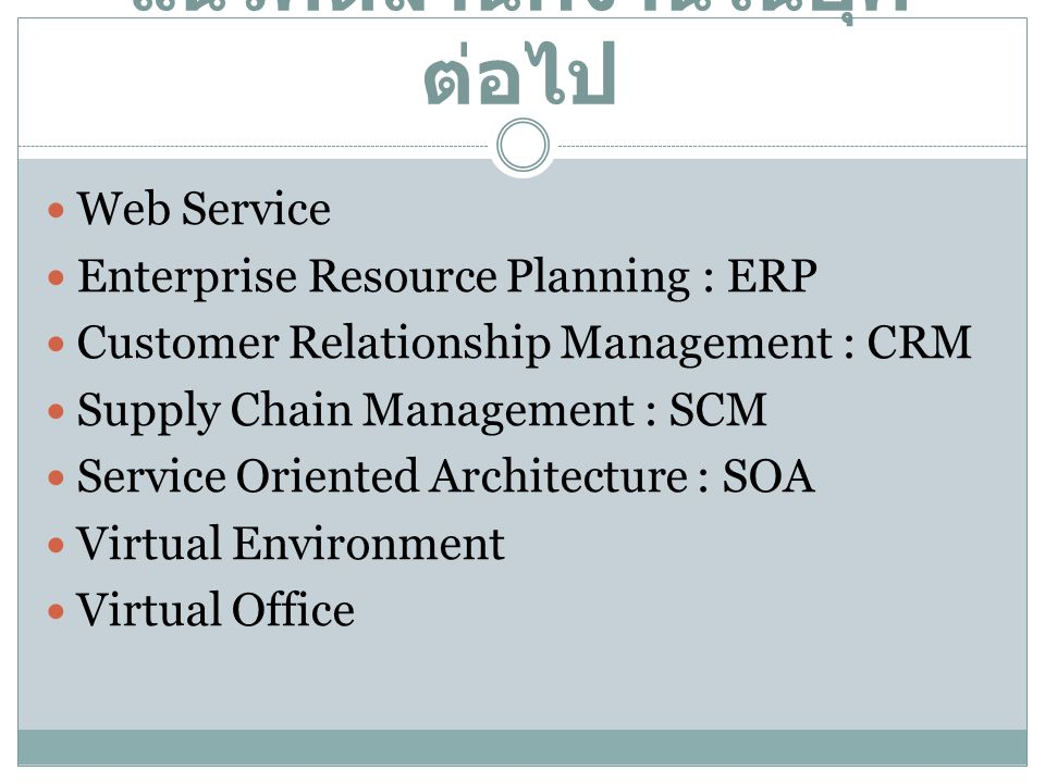 แนวคิดสำนักงานในยุค ต่อไป Web Service Enterprise Resource Planning : ERP Customer Relationship Management : CRM Supply Chain Management : SCM Service
