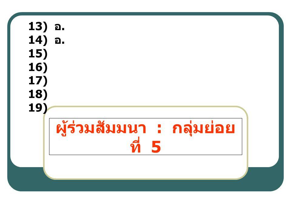 ผู้ร่วมสัมมนา : กลุ่มย่อย ที่ 5 13) อ. 14) อ. 15) 16) 17) 18) 19)