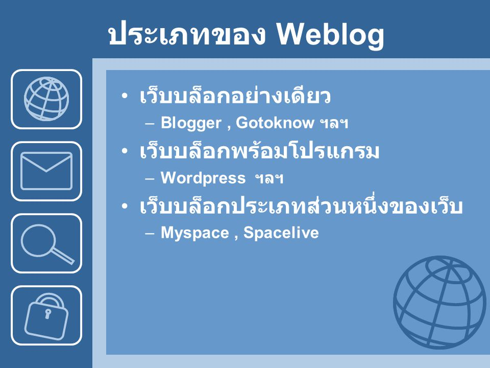 ประเภทของ Weblog เว็บบล็อกอย่างเดียว –Blogger, Gotoknow ฯลฯ เว็บบล็อกพร้อมโปรแกรม –Wordpress ฯลฯ เว็บบล็อกประเภทส่วนหนึ่งของเว็บ –Myspace, Spacelive