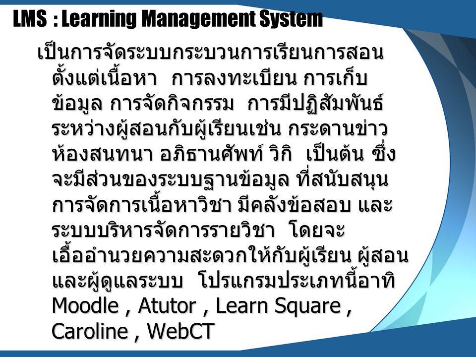 LMS : Learning Management System เป็นการจัดระบบกระบวนการเรียนการสอน ตั้งแต่เนื้อหา การลงทะเบียน การเก็บ ข้อมูล การจัดกิจกรรม การมีปฏิสัมพันธ์ ระหว่างผ