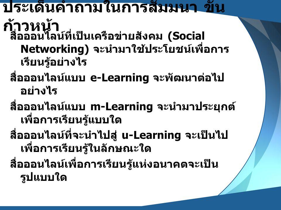 ประเด็นคำถามในการสัมมนา ขั้น ก้าวหน้า สื่อออนไลน์ที่เป็นเครือข่ายสังคม (Social Networking) จะนำมาใช้ประโยชน์เพื่อการ เรียนรู้อย่างไร สื่อออนไลน์แบบ e-