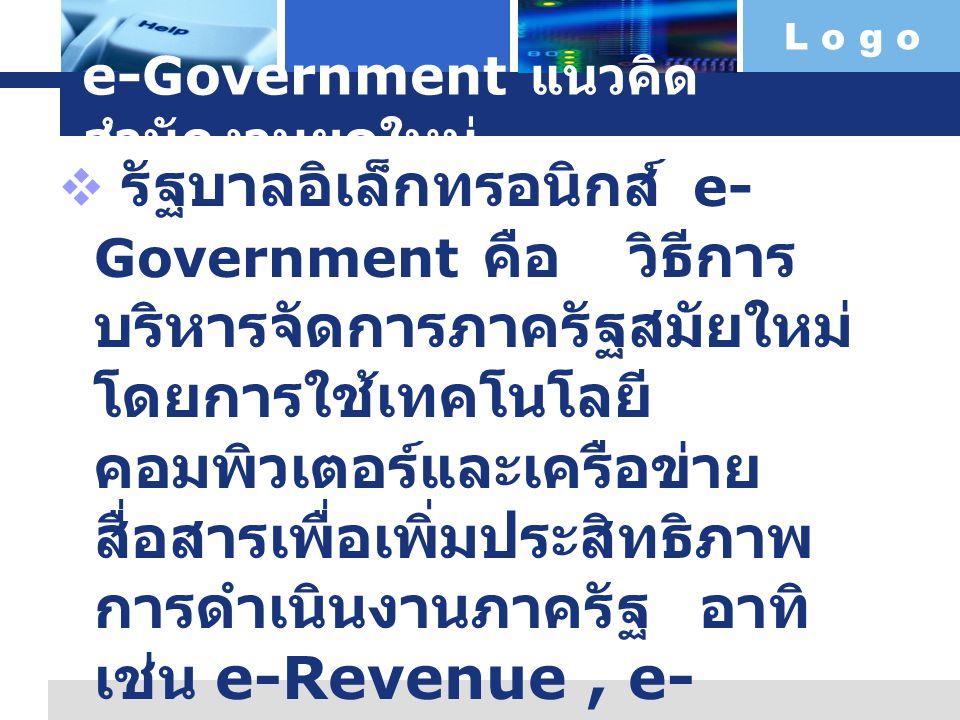L o g o สำนักงานยุค e-Government  G to G หมายถึง การติดต่อระหว่าง หน่วยงานภาครัฐกับหน่วยงานของรัฐ (Government)  G to B หมายถึง การติดต่อระหว่าง หน่วยงานภาครัฐกับภาคธุรกิจ (Business)  G to C หมายถึง หน่วยงานของรัฐกับ ประชาชนคือต้องการให้ประชาชน (Customer) ได้รับประโยชน์สูงสุดโดย ไม่จำเป็นต้องมาติดต่อราชการด้วยตนเอง  G to E หมายถึง รัฐ กับ ข้าราชการและ พนักงานของรัฐเป็นการให้บริการที่จำเป็น ของพนักงานของรัฐ (Employee) กับ รัฐบาล