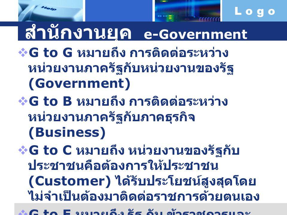 L o g o สำนักงานยุค e-Government  G to G หมายถึง การติดต่อระหว่าง หน่วยงานภาครัฐกับหน่วยงานของรัฐ (Government)  G to B หมายถึง การติดต่อระหว่าง หน่ว