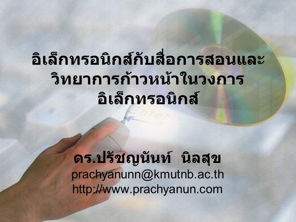 อิเล็กทรอนิกส์กับสื่อการสอนและ วิทยาการก้าวหน้าในวงการ อิเล็กทรอนิกส์ ดร. ปรัชญนันท์ นิลสุข prachyanunn@kmutnb.ac.th http://www.prachyanun.com