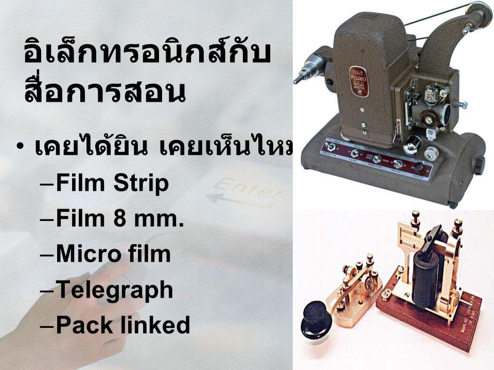 อิเล็กทรอนิกส์กับ สื่อการสอน เคยได้ยิน เคยเห็นไหม –Film Strip –Film 8 mm. –Micro film –Telegraph –Pack linked