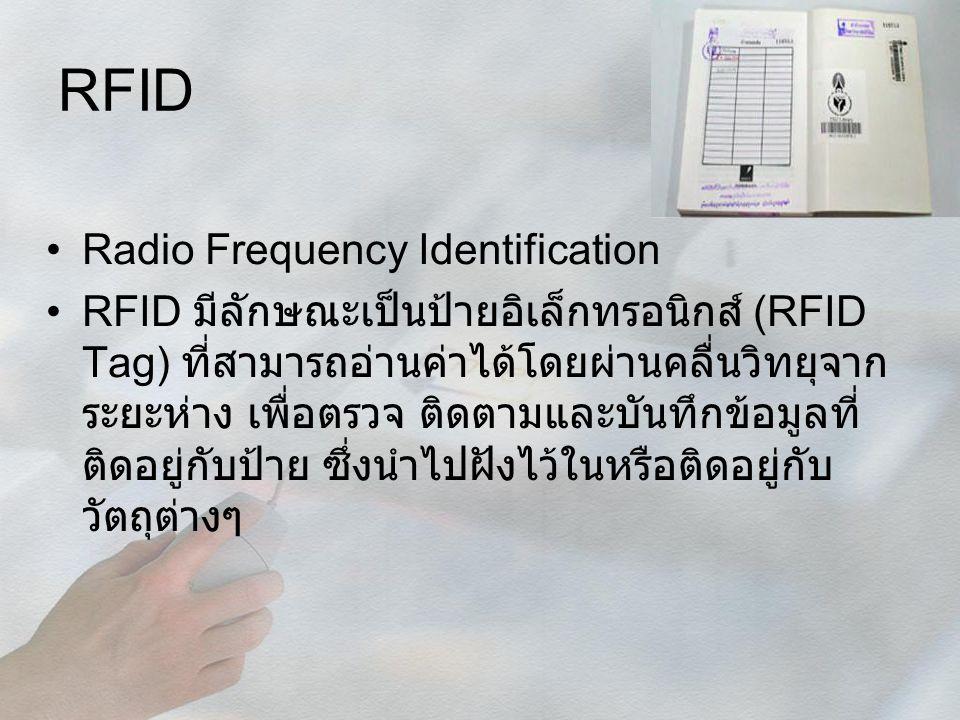 RFID Radio Frequency Identification RFID มีลักษณะเป็นป้ายอิเล็กทรอนิกส์ (RFID Tag) ที่สามารถอ่านค่าได้โดยผ่านคลื่นวิทยุจาก ระยะห่าง เพื่อตรวจ ติดตามแล