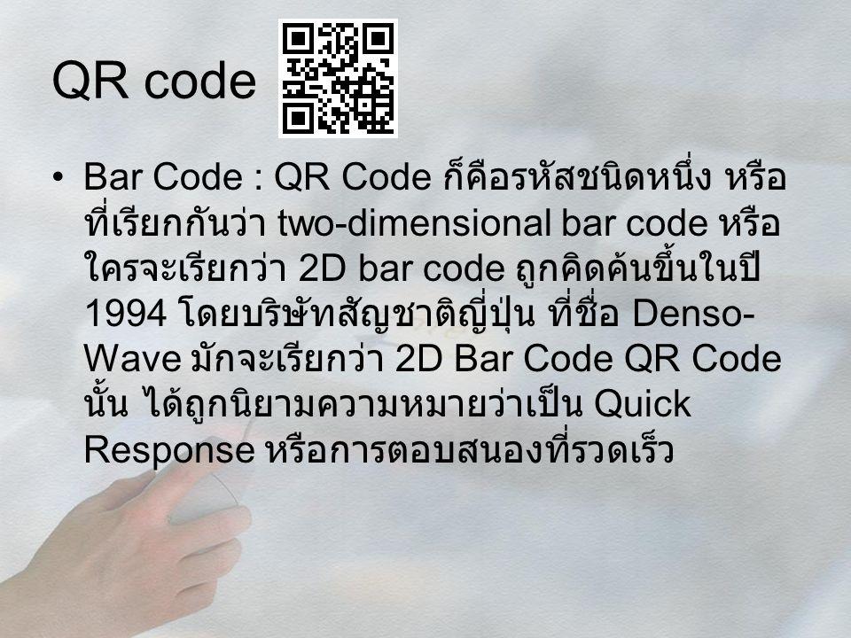 QR code Bar Code : QR Code ก็คือรหัสชนิดหนึ่ง หรือ ที่เรียกกันว่า two-dimensional bar code หรือ ใครจะเรียกว่า 2D bar code ถูกคิดค้นขึ้นในปี 1994 โดยบร