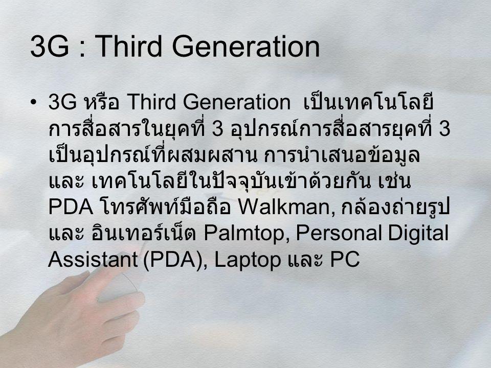 3G : Third Generation 3G หรือ Third Generation เป็นเทคโนโลยี การสื่อสารในยุคที่ 3 อุปกรณ์การสื่อสารยุคที่ 3 เป็นอุปกรณ์ที่ผสมผสาน การนำเสนอข้อมูล และ