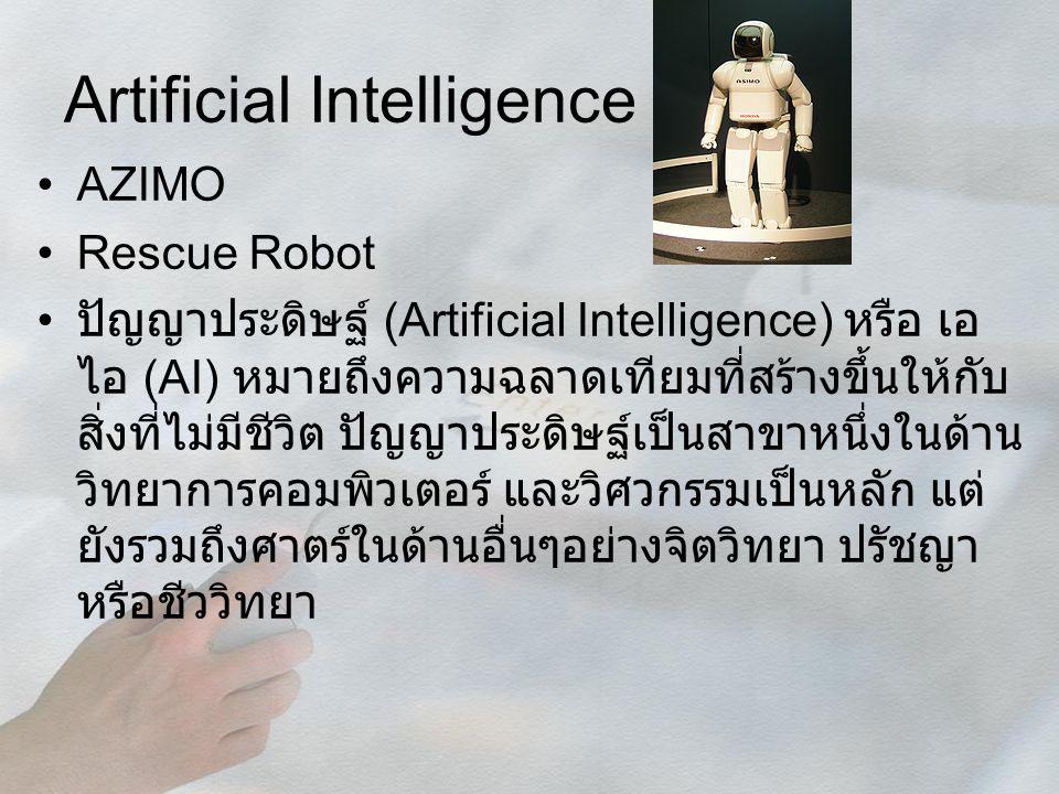 Artificial Intelligence AZIMO Rescue Robot ปัญญาประดิษฐ์ (Artificial Intelligence) หรือ เอ ไอ (AI) หมายถึงความฉลาดเทียมที่สร้างขึ้นให้กับ สิ่งที่ไม่มี