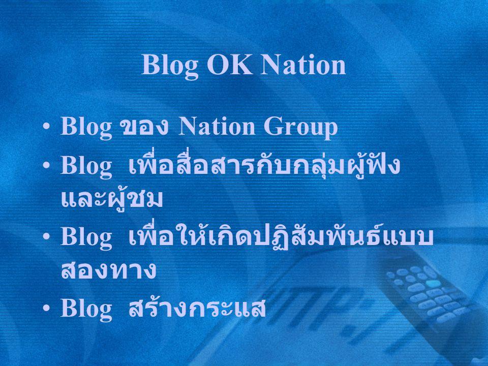 Blog OK Nation Blog ของ Nation Group Blog เพื่อสื่อสารกับกลุ่มผู้ฟัง และผู้ชม Blog เพื่อให้เกิดปฏิสัมพันธ์แบบ สองทาง Blog สร้างกระแส