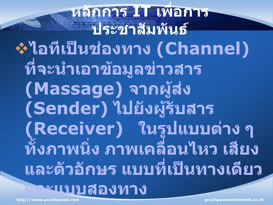 หลักการ IT เพื่อการ ประชาสัมพันธ์  ไอทีเป็นช่องทาง (Channel) ที่จะนำเอาข้อมูลข่าวสาร (Massage) จากผู้ส่ง (Sender) ไปยังผู้รับสาร (Receiver) ในรูปแบบต่าง ๆ ทั้งภาพนิ่ง ภาพเคลื่อนไหว เสียง และตัวอักษร แบบที่เป็นทางเดียว และแบบสองทาง http://www.prachyanun.comprachyanunn@kmutnb.ac.th