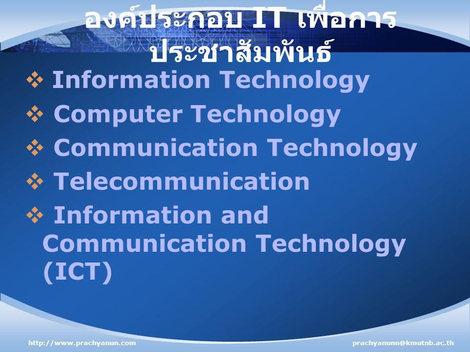 องค์ประกอบ IT เพื่อการ ประชาสัมพันธ์  Information Technology  Computer Technology  Communication Technology  Telecommunication  Information and Communication Technology (ICT) http://www.prachyanun.comprachyanunn@kmutnb.ac.th
