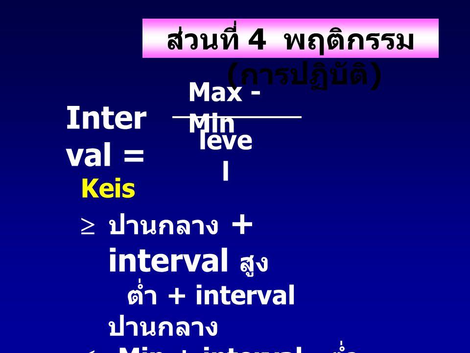 ส่วนที่ 4 พฤติกรรม ( การปฏิบัติ ) Keis  ปานกลาง + interval สูง ต่ำ + interval ปานกลาง  Min + interval ต่ำ Inter val = Max - Min leve l