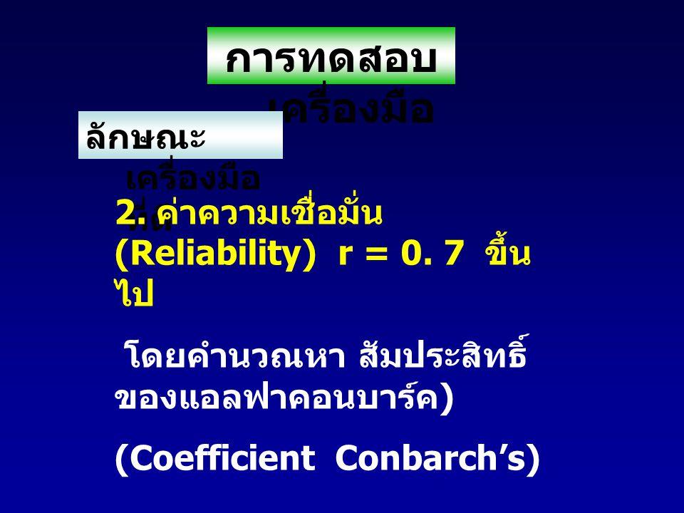 การทดสอบ เครื่องมือ ลักษณะ เครื่องมือ ที่ดี 2. ค่าความเชื่อมั่น (Reliability) r = 0. 7 ขึ้น ไป โดยคำนวณหา สัมประสิทธิ์ ของแอลฟาคอนบาร์ค ) (Coefficient