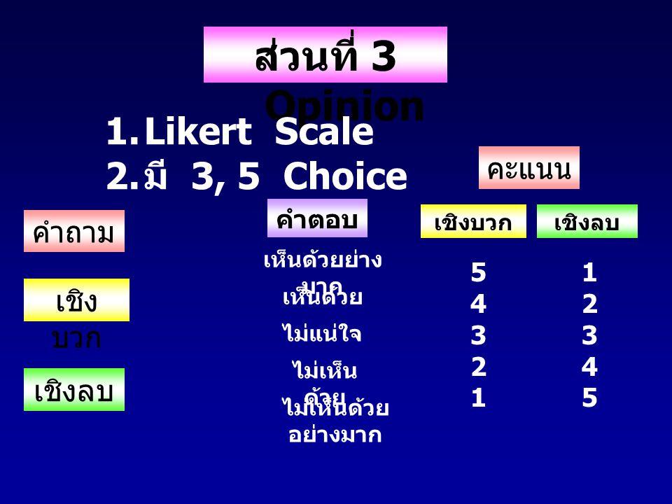 ส่วนที่ 3 Opinion 1.Likert Scale 2. มี 3, 5 Choice คำถาม คำตอบ เชิง บวก เชิงลบ เห็นด้วยย่าง มาก เห็นด้วย ไม่แน่ใจ ไม่เห็น ด้วย ไม่เห็นด้วย อย่างมาก คะ