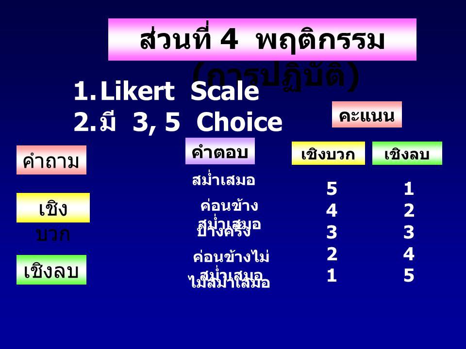 ส่วนที่ 4 พฤติกรรม ( การปฏิบัติ ) 1.Likert Scale 2. มี 3, 5 Choice คำถาม คำตอบ เชิง บวก เชิงลบ สม่ำเสมอ ค่อนข้าง สม่ำเสมอ บางครั้ง ค่อนข้างไม่ สม่ำเสม