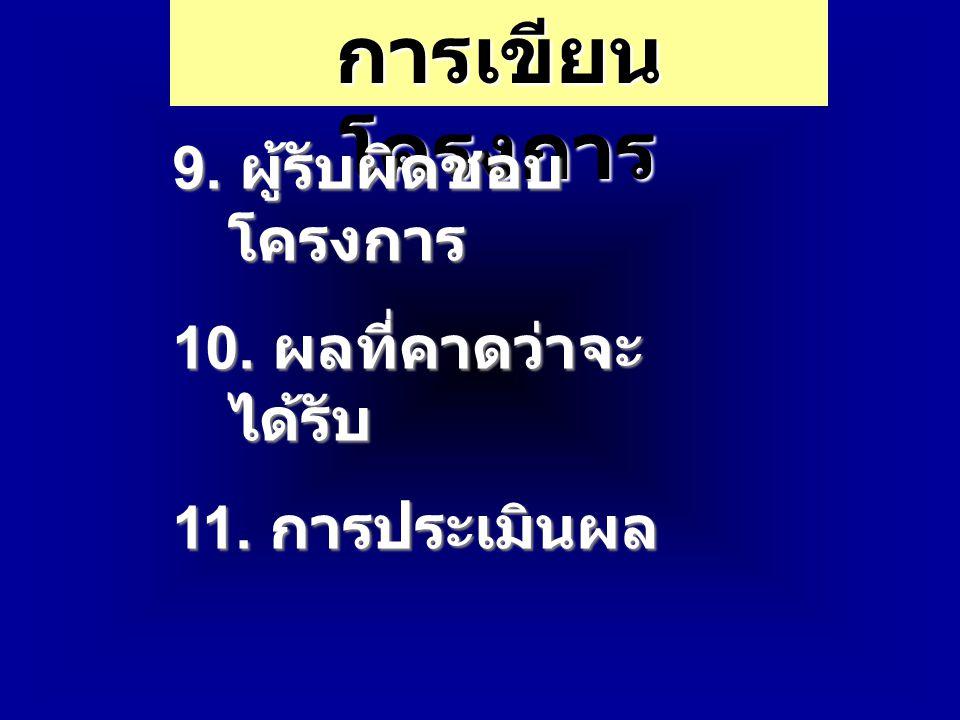 การเขียน โครงการ 9. ผู้รับผิดชอบ โครงการ 10. ผลที่คาดว่าจะ ได้รับ 11. การประเมินผล