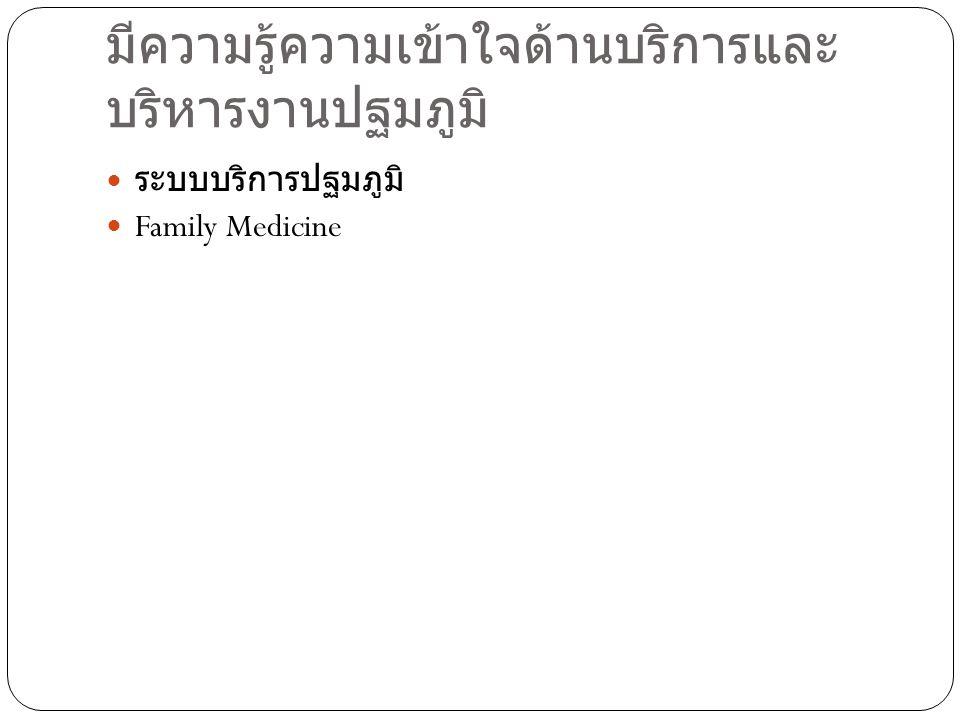 มีความรู้ความเข้าใจด้านบริการและ บริหารงานปฐมภูมิ ระบบบริการปฐมภูมิ Family Medicine