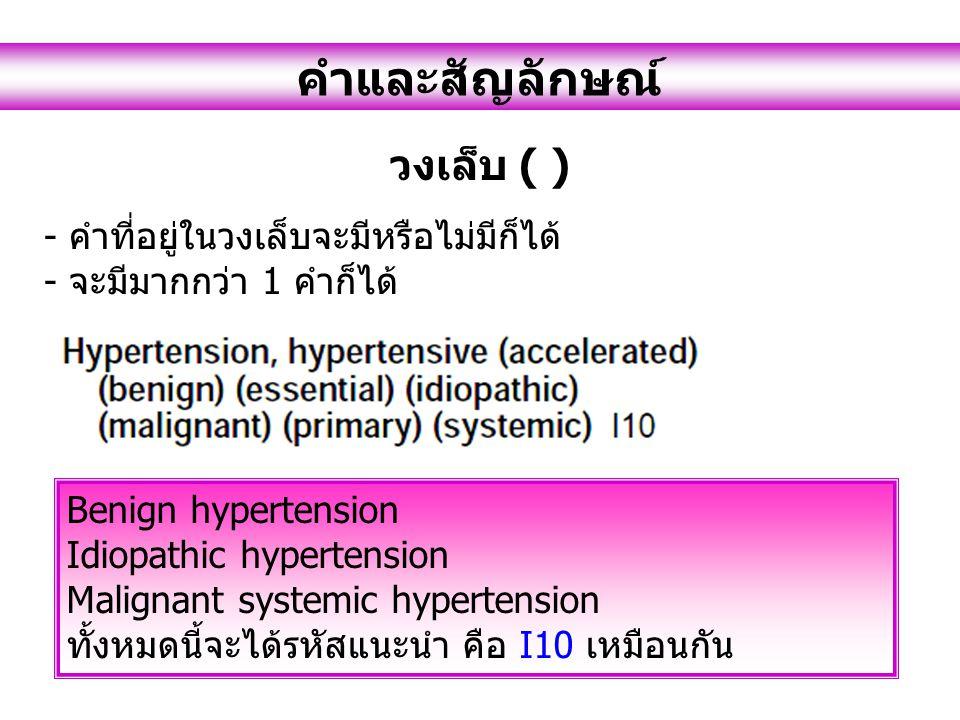 คำและสัญลักษณ์ วงเล็บ ( ) - คำที่อยู่ในวงเล็บจะมีหรือไม่มีก็ได้ - จะมีมากกว่า 1 คำก็ได้ Benign hypertension Idiopathic hypertension Malignant systemic hypertension ทั้งหมดนี้จะได้รหัสแนะนำ คือ I10 เหมือนกัน
