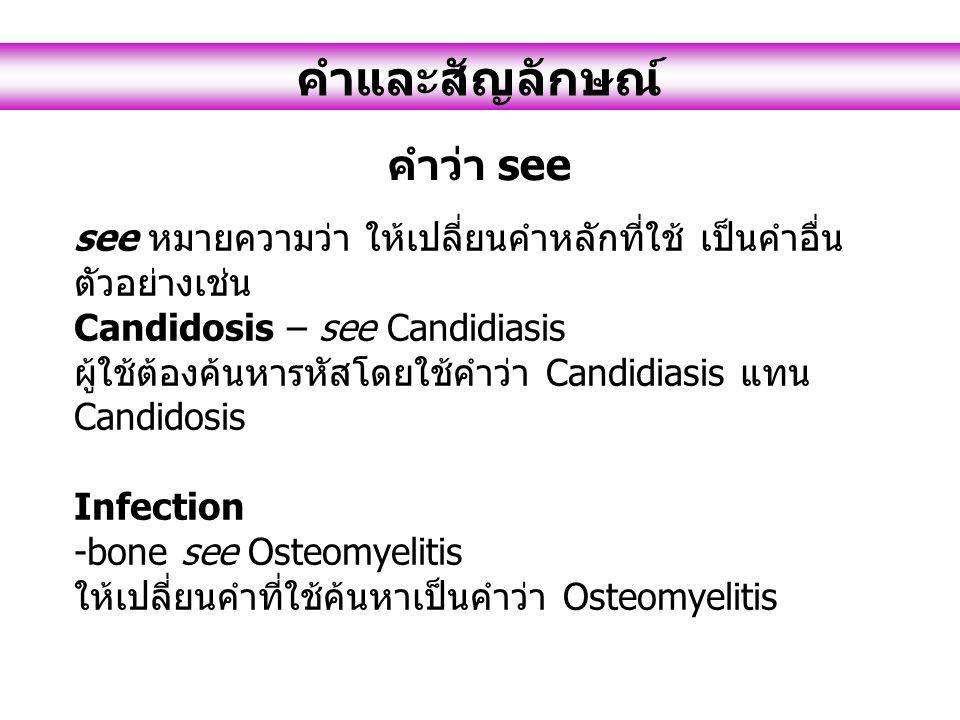see หมายความว่า ให้เปลี่ยนคำหลักที่ใช้ เป็นคำอื่น ตัวอย่างเช่น Candidosis – see Candidiasis ผู้ใช้ต้องค้นหารหัสโดยใช้คำว่า Candidiasis แทน Candidosis Infection -bone see Osteomyelitis ให้เปลี่ยนคำที่ใช้ค้นหาเป็นคำว่า Osteomyelitis คำและสัญลักษณ์ คำว่า see