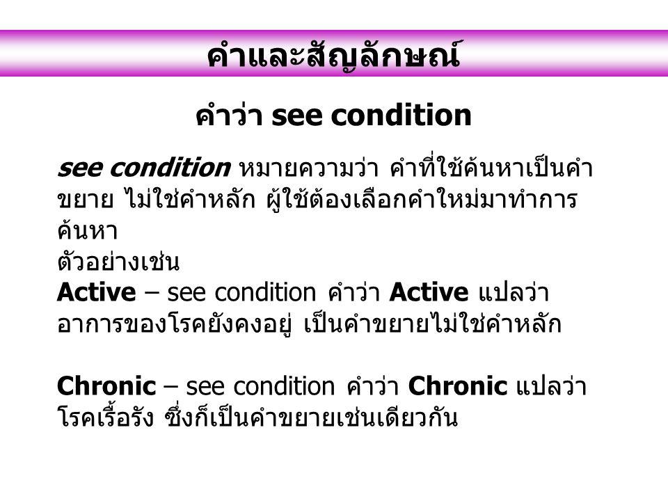 see condition หมายความว่า คำที่ใช้ค้นหาเป็นคำ ขยาย ไม่ใช่คำหลัก ผู้ใช้ต้องเลือกคำใหม่มาทำการ ค้นหา ตัวอย่างเช่น Active – see condition คำว่า Active แป
