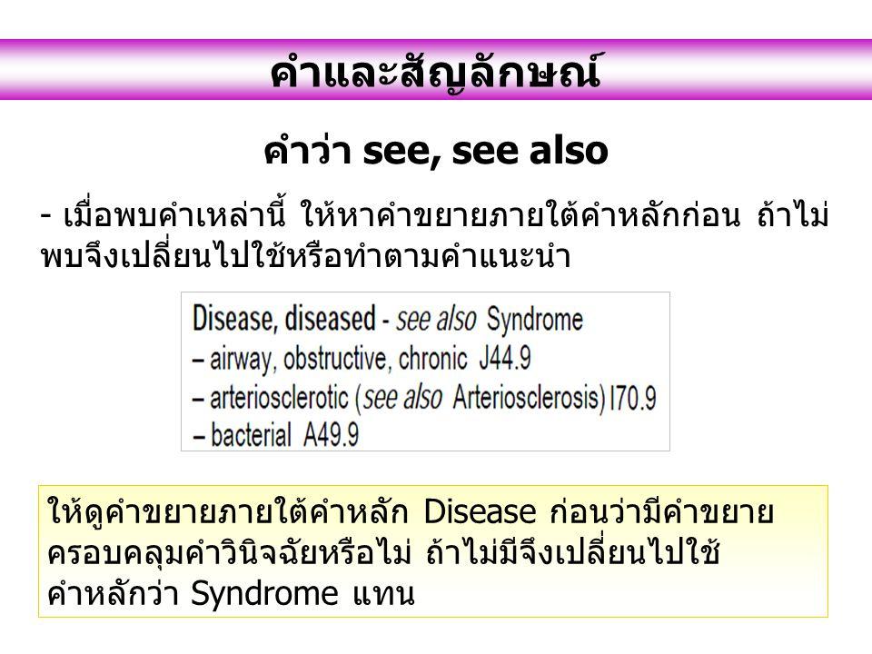 คำและสัญลักษณ์ คำว่า see, see also - เมื่อพบคำเหล่านี้ ให้หาคำขยายภายใต้คำหลักก่อน ถ้าไม่ พบจึงเปลี่ยนไปใช้หรือทำตามคำแนะนำ ให้ดูคำขยายภายใต้คำหลัก Disease ก่อนว่ามีคำขยาย ครอบคลุมคำวินิจฉัยหรือไม่ ถ้าไม่มีจึงเปลี่ยนไปใช้ คำหลักว่า Syndrome แทน