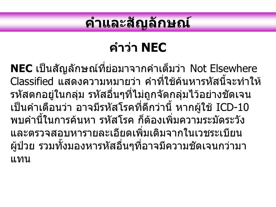 คำและสัญลักษณ์ คำว่า NEC NEC เป็นสัญลักษณ์ที่ย่อมาจากคำเต็มว่า Not Elsewhere Classified แสดงความหมายว่า คำที่ใช้ค้นหารหัสนี้จะทำให้ รหัสตกอยู่ในกลุ่ม รหัสอื่นๆที่ไม่ถูกจัดกลุ่มไว้อย่างชัดเจน เป็นคำเตือนว่า อาจมีรหัสโรคที่ดีกว่านี้ หากผู้ใช้ ICD-10 พบคำนี้ในการค้นหา รหัสโรค ก็ต้องเพิ่มความระมัดระวัง และตรวจสอบหารายละเอียดเพิ่มเติมจากในเวชระเบียน ผู้ป่วย รวมทั้งมองหารหัสอื่นๆที่อาจมีความชัดเจนกว่ามา แทน